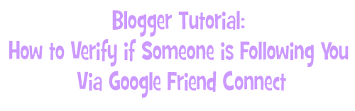 Blogger Tutorial: How to Verify if Someone is Following You  Via Google Friend Connect